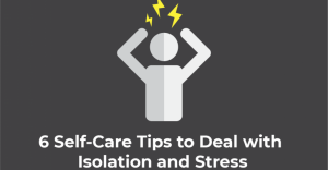 6 Self-Care Tips to Deal with Isolation and Stress